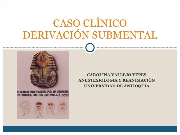 CAROLINA VALLEJO YEPES ANESTESIOLOGIA Y REANIMACIÓN UNIVERSIDAD DE ANTIOQUIA CASO CLÍNICO DERIVACIÓN SUBMENTAL