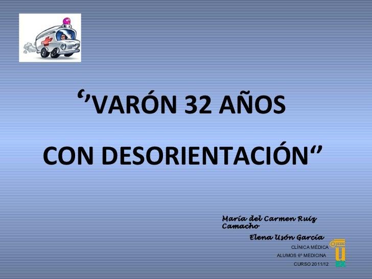 ' ' VARÓN 32 AÑOS  CON DESORIENTACIÓN'' CLÍNICA MÉDICA ALUMOS 6º MEDICINA  CURSO 2011/12 María del Carmen Ruiz Camacho Ele...