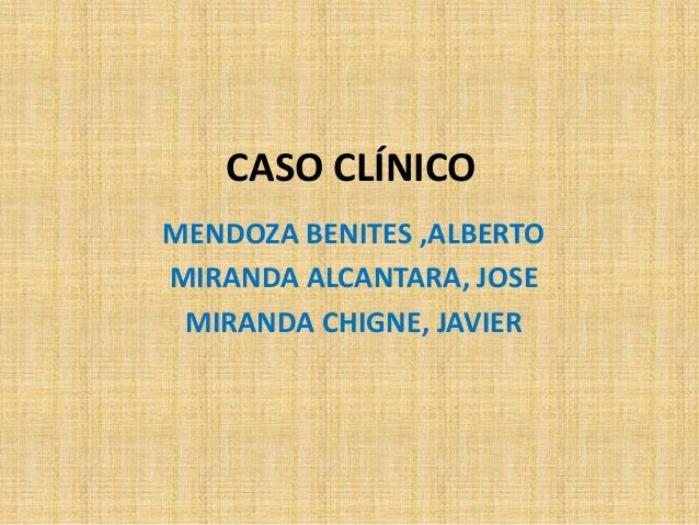 CASO CLÍNICOMENDOZA BENITES ,ALBERTOMIRANDA ALCANTARA, JOSE MIRANDA CHIGNE, JAVIER