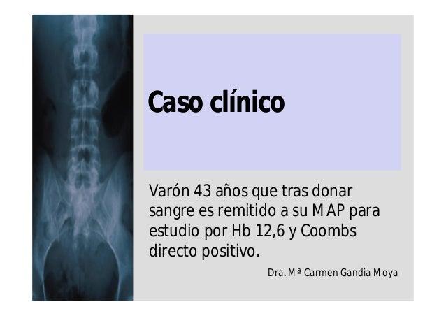 Caso clínico Varón 43 años que tras donar sangre es remitido a su MAP para estudio por Hb 12,6 y Coombs directo positivo. ...