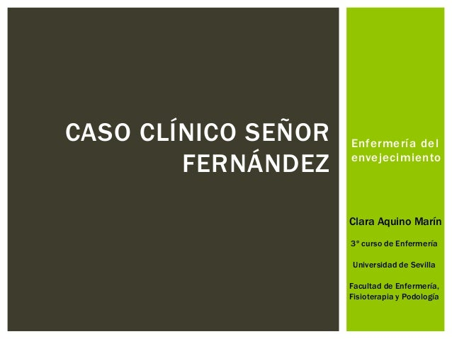 Enfermería del envejecimiento CASO CLÍNICO SEÑOR FERNÁNDEZ Clara Aquino Marín 3º curso de Enfermería Universidad de Sevill...