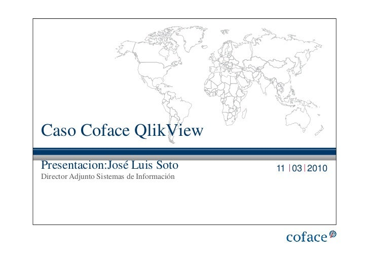 Caso Coface QlikViewPresentacion:José Luis Soto                11 03 2010Director Adjunto Sistemas de Información