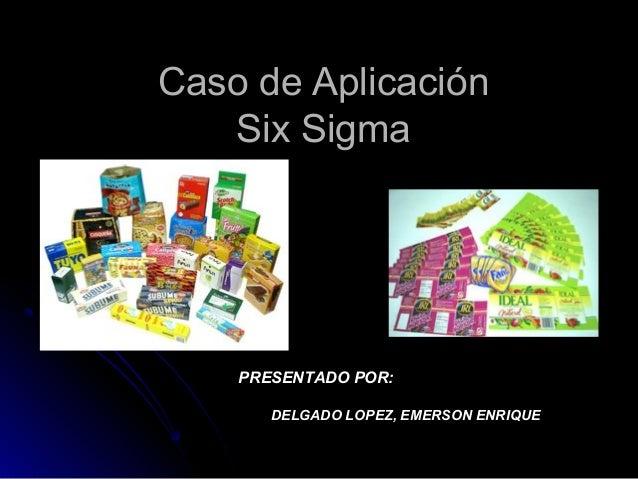 Caso de AplicaciónCaso de AplicaciónSix SigmaSix SigmaPRESENTADO POR:DELGADO LOPEZ, EMERSON ENRIQUE