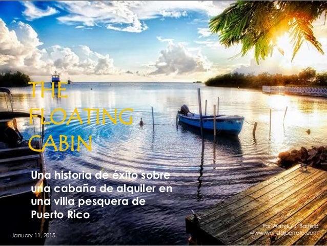 THE FLOATING CABIN Una historia de éxito sobre una cabaña de alquiler en una villa pesquera de Puerto Rico January 11, 201...