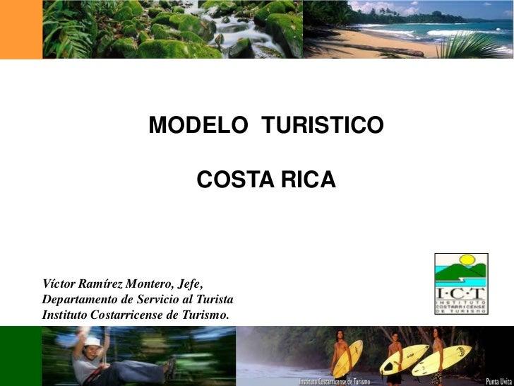 MODELO TURISTICO                            COSTA RICAVíctor Ramírez Montero, Jefe,Departamento de Servicio al TuristaInst...