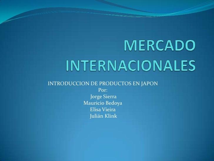 MERCADOS INTERNACIONALES<br />Ganadería, mercado Japón<br />Por:<br /> Jorge Sierra<br />MauricioBedoya<br />Elisa Vieira...