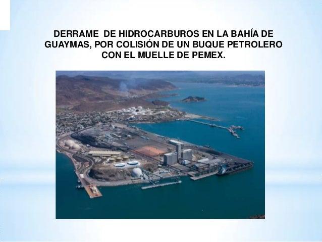 DERRAME DE HIDROCARBUROS EN LA BAHÍA DE GUAYMAS, POR COLISIÓN DE UN BUQUE PETROLERO CON EL MUELLE DE PEMEX.