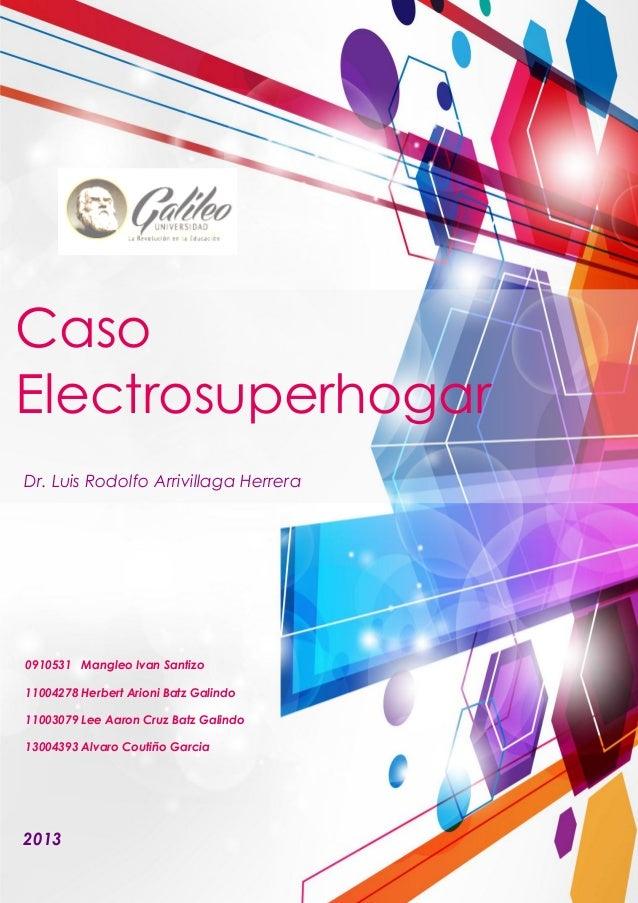 Caso Electrosuperhogar Dr. Luis Rodolfo Arrivillaga Herrera 2013 0910531 Mangleo Ivan Santizo 11004278 Herbert Arioni Batz...