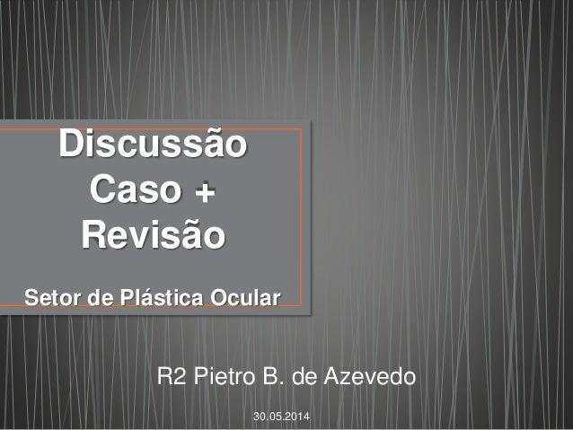 Discussão Caso + Revisão Setor de Plástica Ocular R2 Pietro B. de Azevedo 30.05.2014