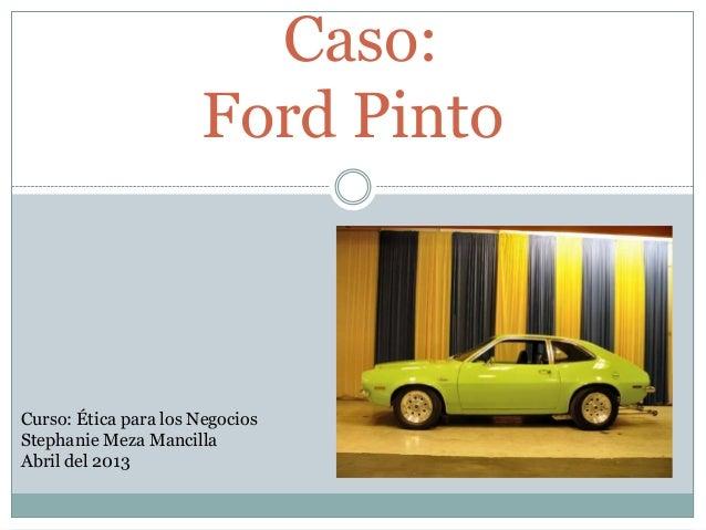 Caso:                      Ford PintoCurso: Ética para los NegociosStephanie Meza MancillaAbril del 2013