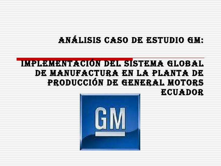 ANÁLISIS CASO DE ESTUDIO GM: IMPLEMENTACIÓN DEL SISTEMA GLOBAL DE MANUFACTURA EN LA PLANTA DE PRODUCCIÓN DE GENERAL MOTORS...