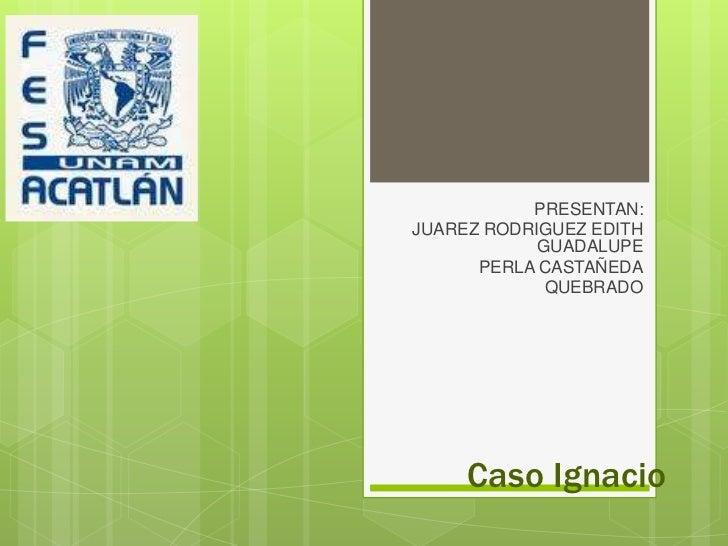 PRESENTAN: <br />JUAREZ RODRIGUEZ EDITH GUADALUPE<br />PERLA CASTAÑEDA<br />QUEBRADO  <br />Caso Ignacio <br />
