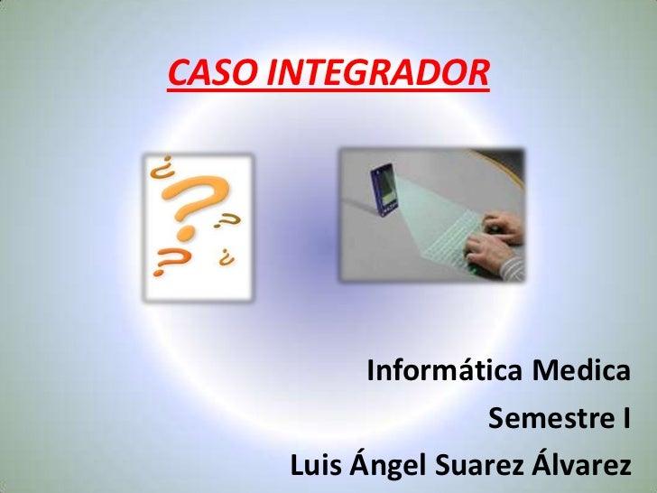 CASO INTEGRADOR<br />Informática Medica<br />Semestre I<br />Luis Ángel Suarez Álvarez<br />