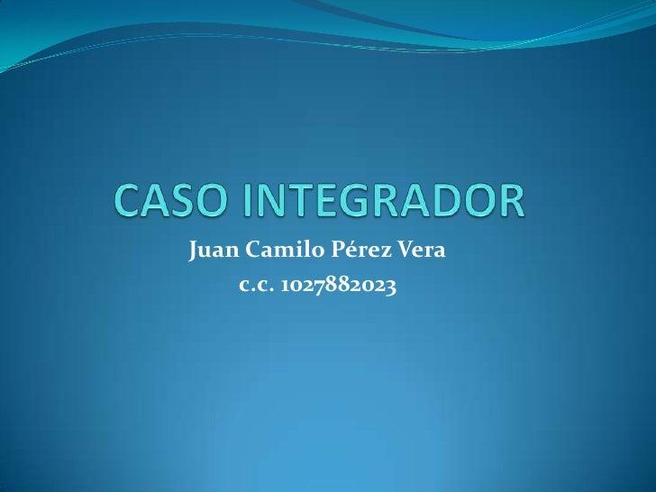 CASO INTEGRADOR<br />Juan Camilo Pérez Vera<br />c.c. 1027882023<br />