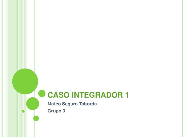 CASO INTEGRADOR 1<br />Mateo Seguro Taborda<br />Grupo 3<br />