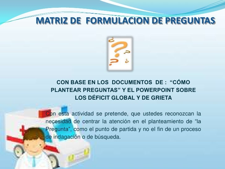 """MATRIZ DE  FORMULACION DE PREGUNTAS <br />CON BASE EN LOS  DOCUMENTOS  DE :  """"CÓMO PLANTEAR PREGUNTAS"""" Y EL POWERPOINT SOB..."""