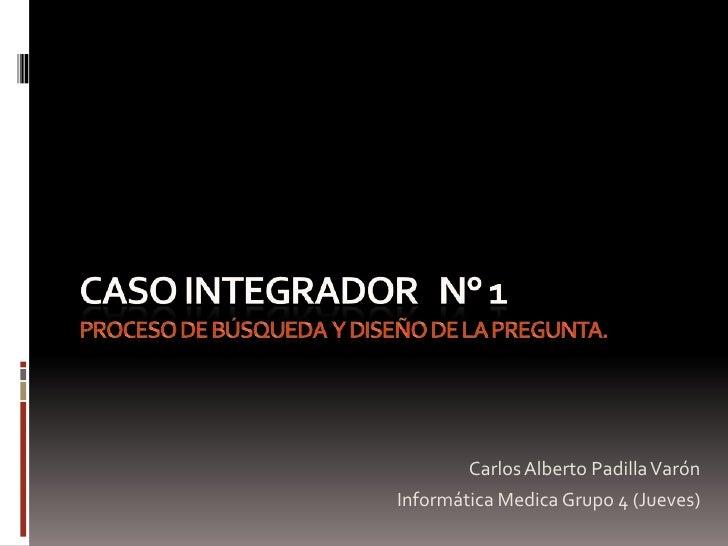 CASO INTEGRADOR   N° 1 proceso de búsqueda  y diseño de la pregunta.<br />Carlos Alberto Padilla Varón <br />Informática M...