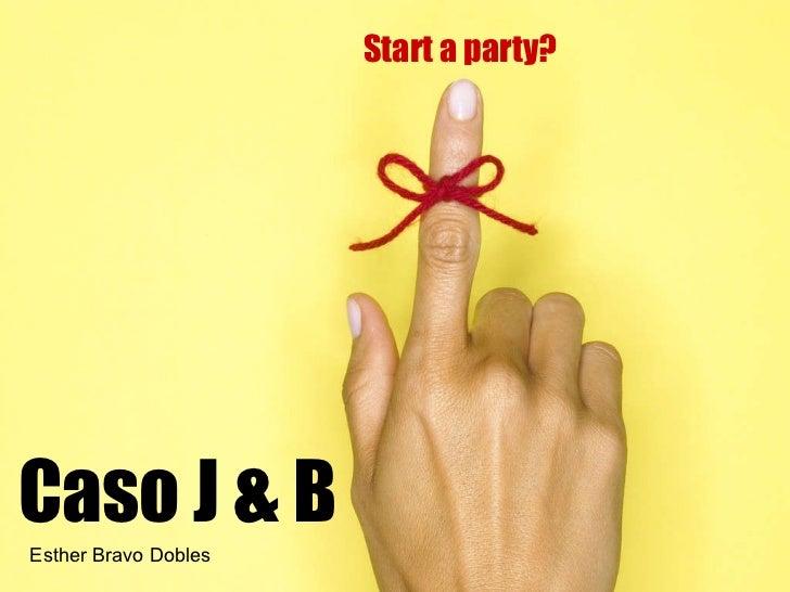 Caso J & B Start a party? Esther Bravo Dobles