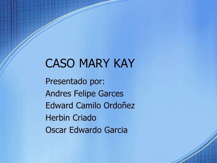 CASO MARY KAY<br />Presentadopor:<br />Andres Felipe Garces<br />Edward CamiloOrdoñez<br />HerbinCriado<br />Oscar Edwardo...