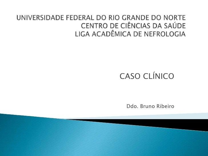 UNIVERSIDADE FEDERAL DO RIO GRANDE DO NORTECENTRO DE CIÊNCIAS DA SAÚDELIGA ACADÊMICA DE NEFROLOGIA<br />CASO CLÍNICO<br />...