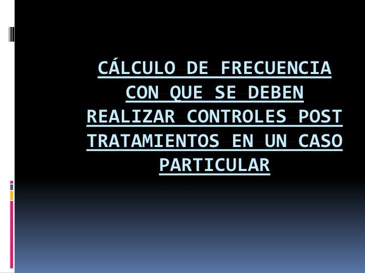 Cálculo de frecuencia con que se deben realizar controles post tratamientos en un caso particular<br />