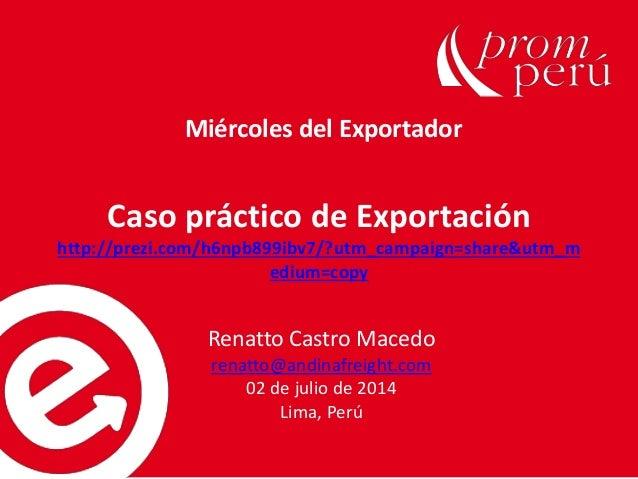 Caso práctico de Exportación http://prezi.com/h6npb899ibv7/?utm_campaign=share&utm_m edium=copy Renatto Castro Macedo rena...