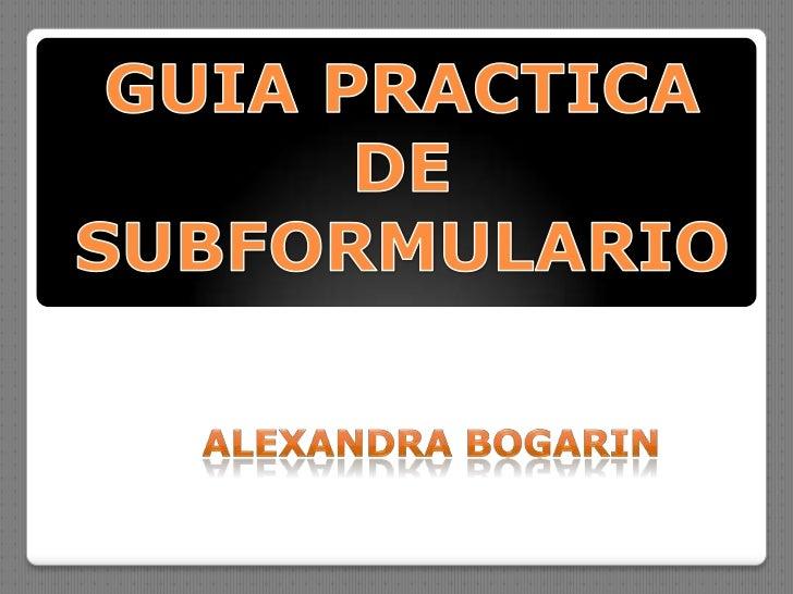 GUIA PRACTICA DE SUBFORMULARIO<br />Alexandra Bogarin<br />