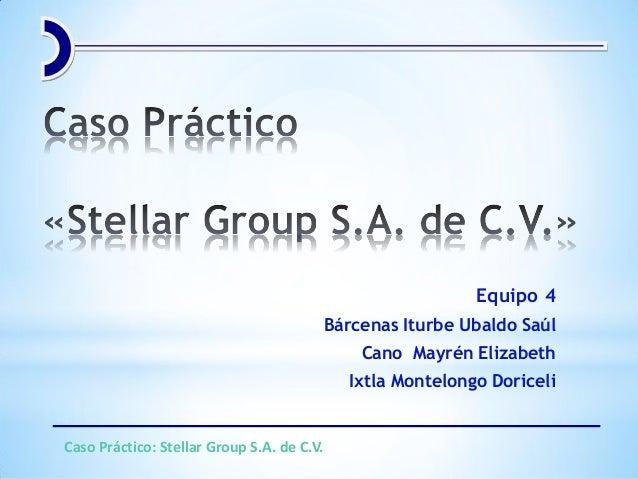 Equipo 4 Bárcenas Iturbe Ubaldo Saúl Cano Mayrén Elizabeth Ixtla Montelongo Doriceli Caso Práctico: Stellar Group S.A. de ...