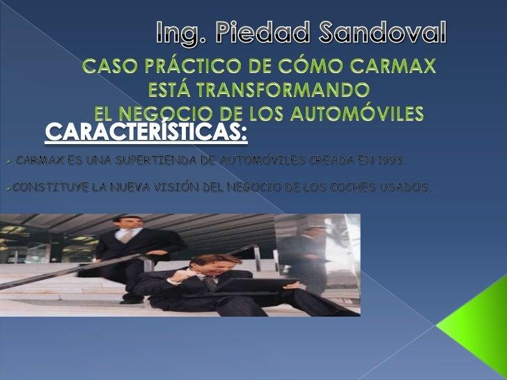 Ing. Piedad Sandoval<br />CASO PRÁCTICO DE CÓMO CARMAX <br />ESTÁ TRANSFORMANDO<br />EL NEGOCIO DE LOS AUTOMÓVILES<br />CA...