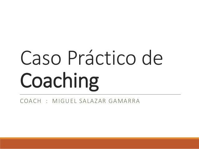 Caso Práctico de Coaching COACH : MIGUEL SALAZAR GAMARRA
