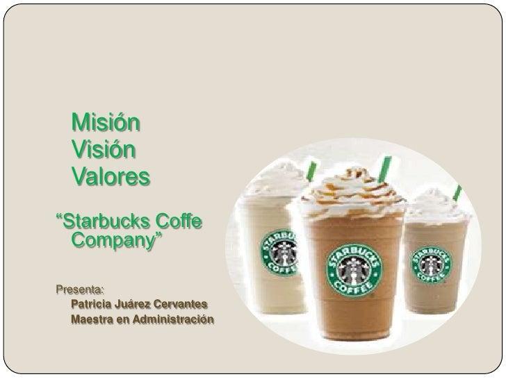 """Misión  Visión  Valores""""Starbucks Coffe  Company""""Presenta:   Patricia Juárez Cervantes   Maestra en Administración"""