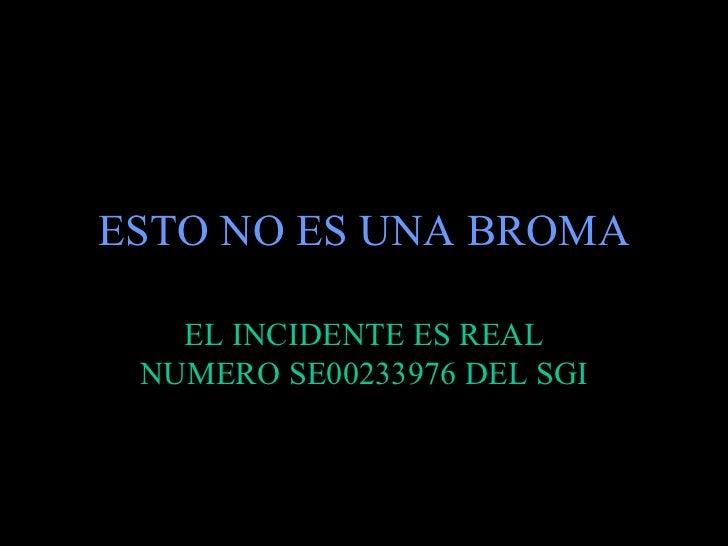 ESTO NO ES UNA BROMA   EL INCIDENTE ES REAL NUMERO SE00233976 DEL SGI