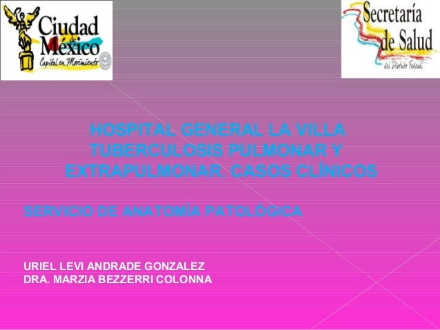 HOSPITAL GENERAL LA VILLA TUBERCULOSIS PULMONAR Y EXTRAPULMONAR. CASOS CLÍNICOS SERVICIO DE ANATOMÍA PATOLÓGICA URIEL LEVI...