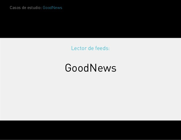 Casos de estudio: GoodNews                             Lector de feeds:                             GoodNews