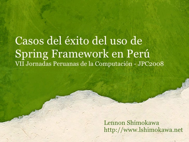 Casos del éxito del uso de Spring Framework en Perú VII Jornadas Peruanas de la Computación - JPC2008                     ...