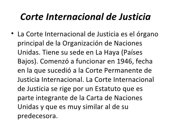 Corte Internacional de Justicia <ul><li>La Corte Internacional de Justicia es el órgano principal de la Organización de Na...