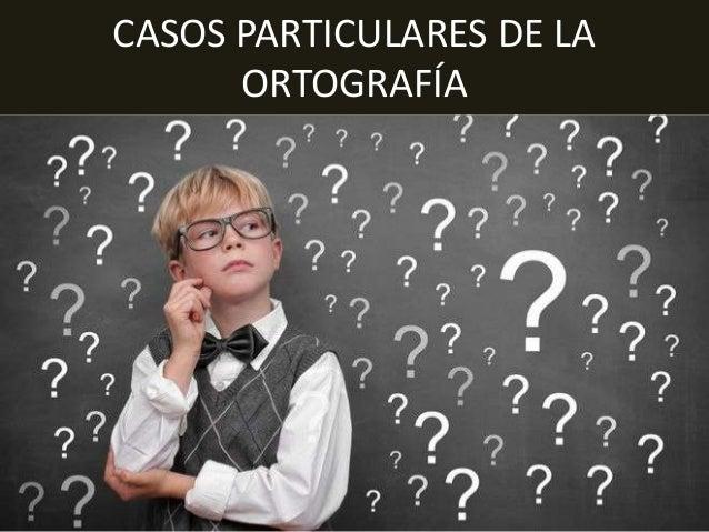 CASOS PARTICULARES DE LA ORTOGRAFÍA