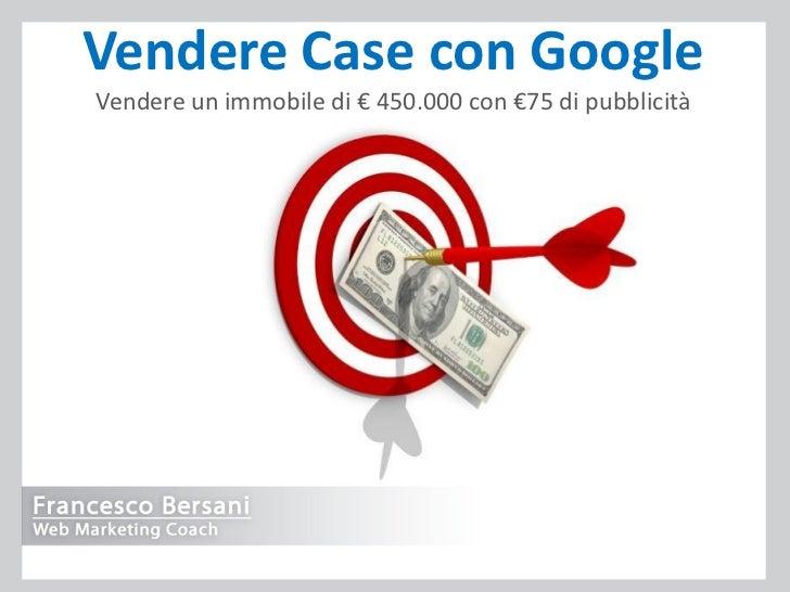 Vendere Case con GoogleVendere un immobile di € 450.000 con €75 di pubblicità