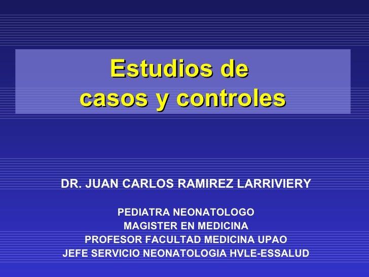 Estudios de  casos y controlesDR. JUAN CARLOS RAMIREZ LARRIVIERY         PEDIATRA NEONATOLOGO          MAGISTER EN MEDICIN...