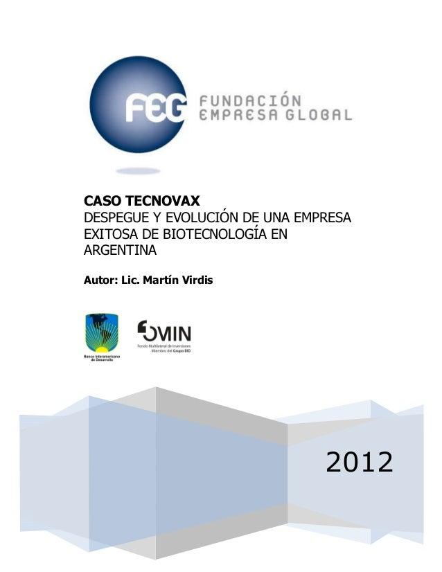 2012CASO TECNOVAXDESPEGUE Y EVOLUCIÓN DE UNA EMPRESAEXITOSA DE BIOTECNOLOGÍA ENARGENTINAAutor: Lic. Martín Virdis