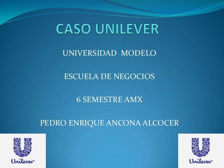 CASO UNILEVER<br />UNIVERSIDAD  MODELO<br />ESCUELA DE NEGOCIOS<br />6 SEMESTRE AMX<br />PEDRO ENRIQUE ANCONA ALCOCER<br />