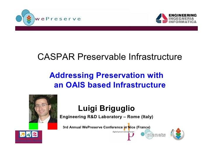 CASPAR Preservable Infrastructure    Addressing Preservation with    an OAIS based Infrastructure                Luigi Bri...