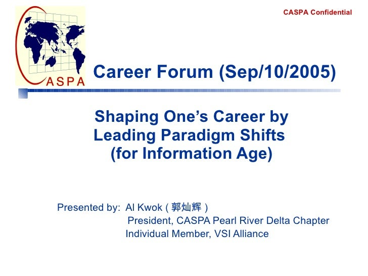 Shaping One's Career by Leading Paradigm Shifts  (for Information Age) Presented by:  Al Kwok ( 郭灿辉 )    President, CASPA ...