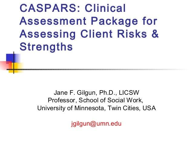 CASPARS: ClinicalAssessment Package forAssessing Client Risks &Strengths        Jane F. Gilgun, Ph.D., LICSW      Professo...