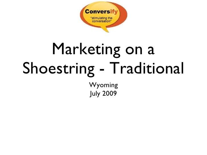 Marketing on a Shoestring - Traditional <ul><li>Wyoming </li></ul><ul><li>July 2009 </li></ul>