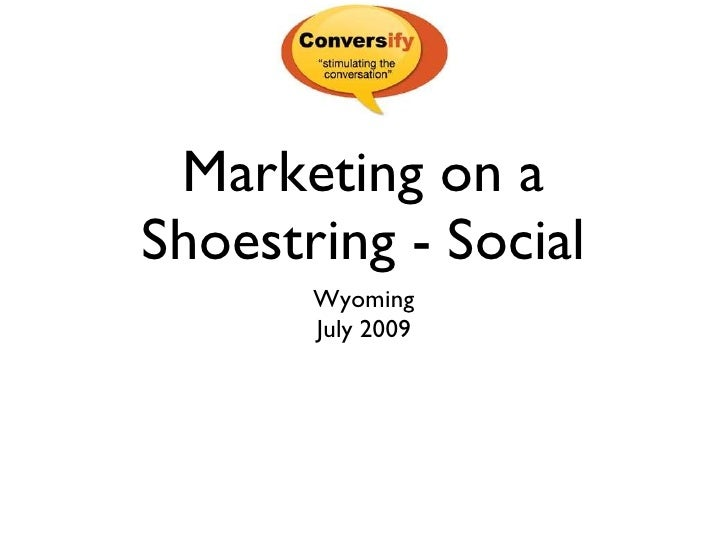 Marketing on a Shoestring - Social <ul><li>Wyoming </li></ul><ul><li>July 2009 </li></ul>