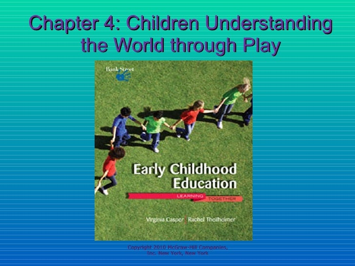 Chapter 4: Children Understanding the World through Play Copyright 2010 McGraw-Hill Companies, Inc. New York, New York