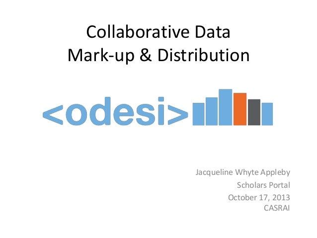 Collaborative Data Mark-up & Distribution  Jacqueline Whyte Appleby Scholars Portal October 17, 2013 CASRAI