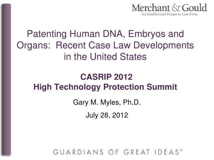 Patenting Human DNA, Embryos andOrgans: Recent Case Law Developments          in the United States             CASRIP 2012...