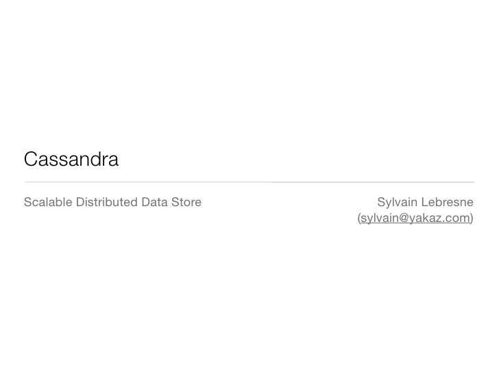 Cassandra Scalable Distributed Data Store       Sylvain Lebresne                                   (sylvain@yakaz.com)